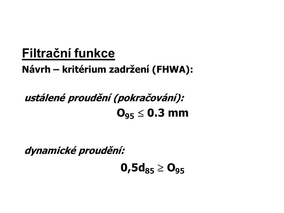 Filtrační funkce Návrh – kritérium zadržení (FHWA): ustálené proudění (pokračování): O 95  0.3 mm dynamické proudění: 0,5d 85  O 95
