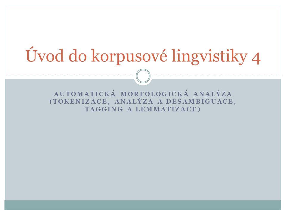 AUTOMATICKÁ MORFOLOGICKÁ ANALÝZA (TOKENIZACE, ANALÝZA A DESAMBIGUACE, TAGGING A LEMMATIZACE) Úvod do korpusové lingvistiky 4
