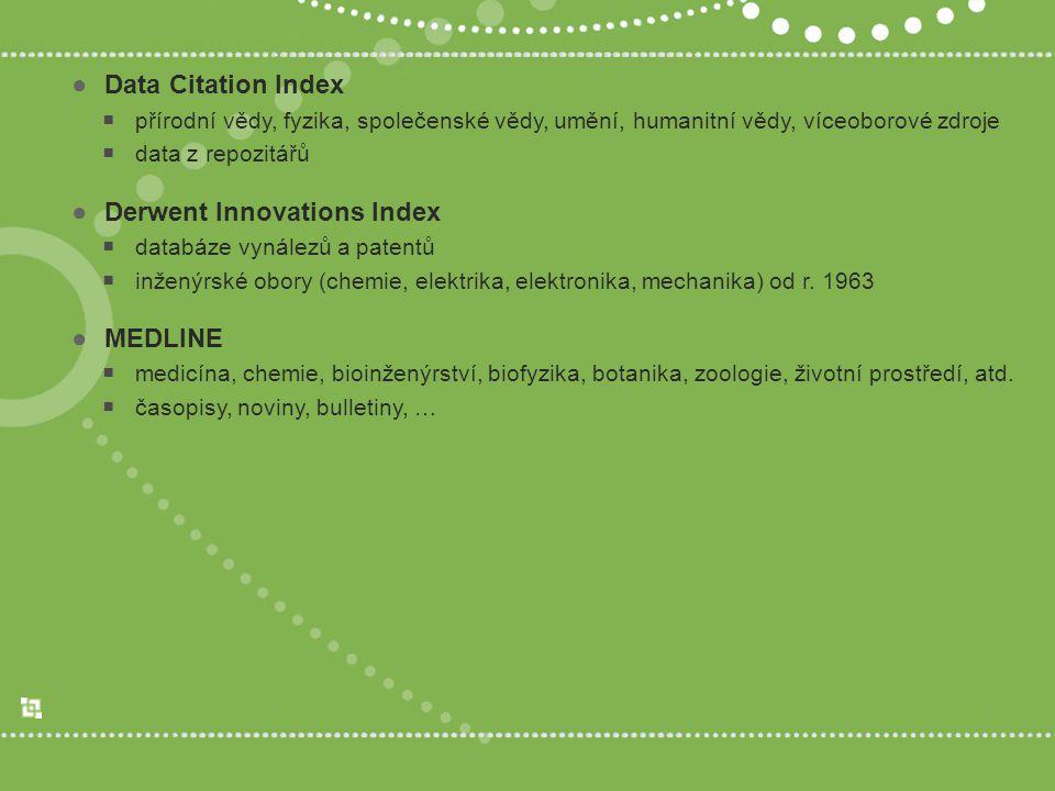 ●Data Citation Index  přírodní vědy, fyzika, společenské vědy, umění, humanitní vědy, víceoborové zdroje  data z repozitářů ●Derwent Innovations Index  databáze vynálezů a patentů  inženýrské obory (chemie, elektrika, elektronika, mechanika) od r.