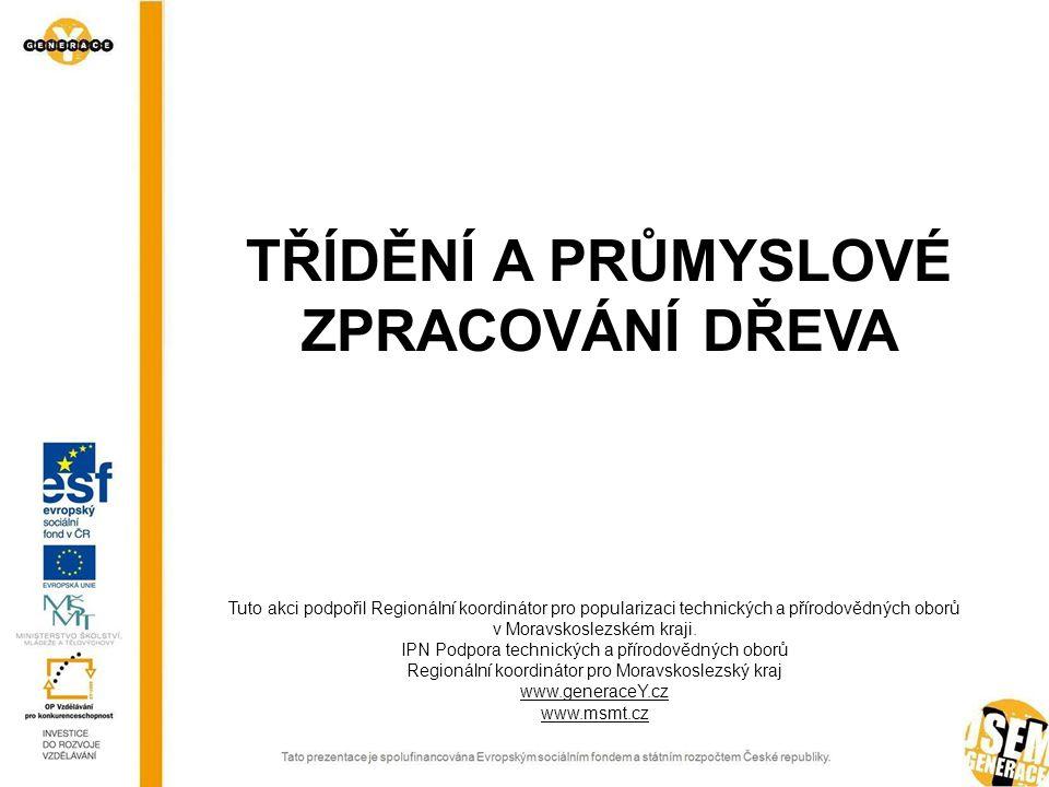 TŘÍDĚNÍ A PRŮMYSLOVÉ ZPRACOVÁNÍ DŘEVA Tuto akci podpořil Regionální koordinátor pro popularizaci technických a přírodovědných oborů v Moravskoslezském kraji.