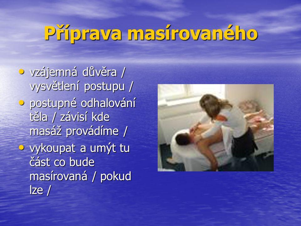 Příprava masírovaného vzájemná důvěra / vysvětlení postupu / vzájemná důvěra / vysvětlení postupu / postupné odhalování těla / závisí kde masáž provádíme / postupné odhalování těla / závisí kde masáž provádíme / vykoupat a umýt tu část co bude masírovaná / pokud lze / vykoupat a umýt tu část co bude masírovaná / pokud lze /