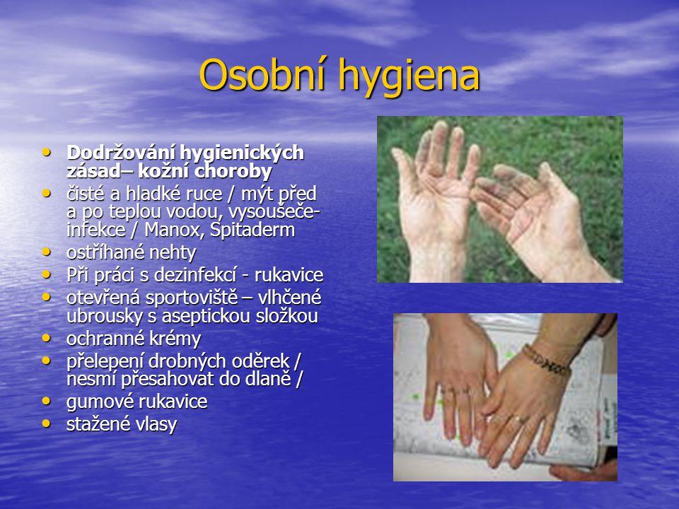 Osobní hygiena Dodržování hygienických zásad– kožní choroby Dodržování hygienických zásad– kožní choroby čisté a hladké ruce / mýt před a po teplou vodou, vysoušeče- infekce / Manox, Spitaderm čisté a hladké ruce / mýt před a po teplou vodou, vysoušeče- infekce / Manox, Spitaderm ostříhané nehty ostříhané nehty Při práci s dezinfekcí - rukavice Při práci s dezinfekcí - rukavice otevřená sportoviště – vlhčené ubrousky s aseptickou složkou otevřená sportoviště – vlhčené ubrousky s aseptickou složkou ochranné krémy ochranné krémy přelepení drobných oděrek / nesmí přesahovat do dlaně / přelepení drobných oděrek / nesmí přesahovat do dlaně / gumové rukavice gumové rukavice stažené vlasy stažené vlasy