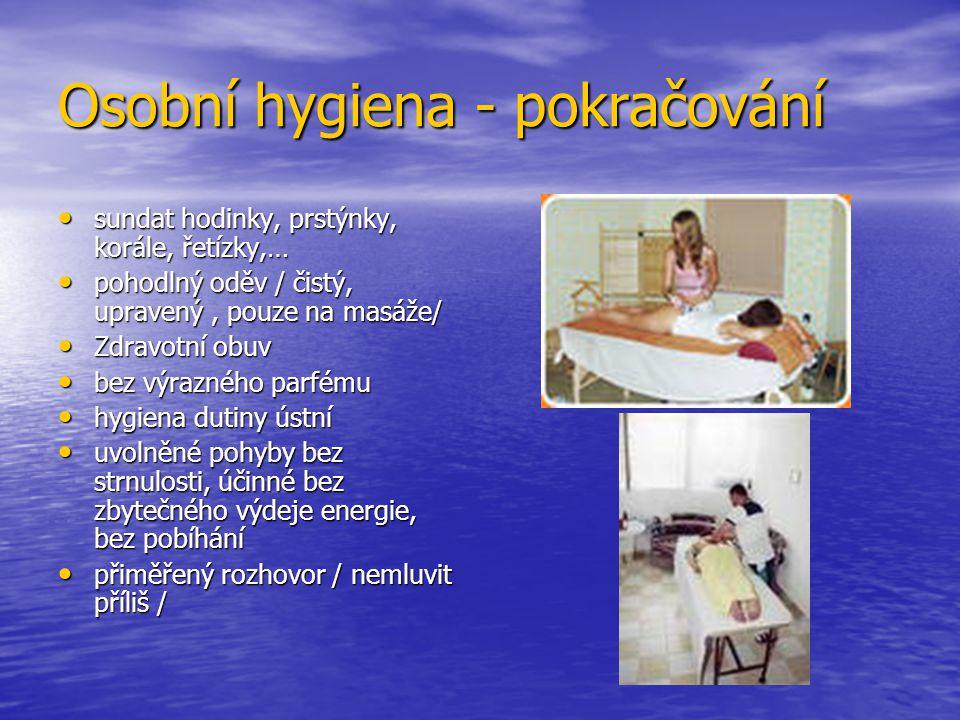 Osobní hygiena - pokračování sundat hodinky, prstýnky, korále, řetízky,… sundat hodinky, prstýnky, korále, řetízky,… pohodlný oděv / čistý, upravený, pouze na masáže/ pohodlný oděv / čistý, upravený, pouze na masáže/ Zdravotní obuv Zdravotní obuv bez výrazného parfému bez výrazného parfému hygiena dutiny ústní hygiena dutiny ústní uvolněné pohyby bez strnulosti, účinné bez zbytečného výdeje energie, bez pobíhání uvolněné pohyby bez strnulosti, účinné bez zbytečného výdeje energie, bez pobíhání přiměřený rozhovor / nemluvit příliš / přiměřený rozhovor / nemluvit příliš /