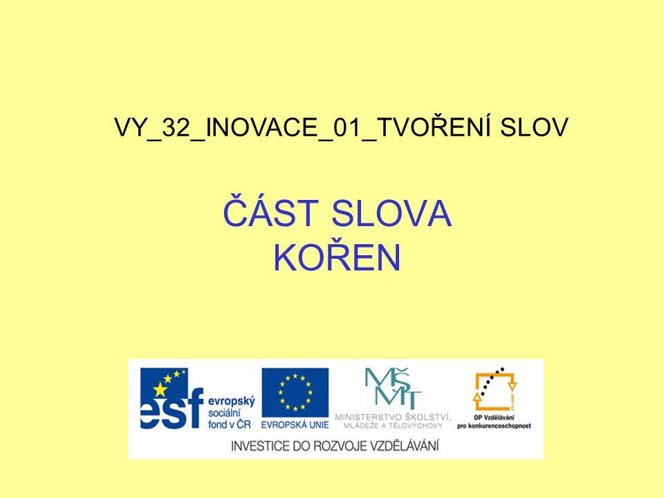 ČÁST SLOVA KOŘEN VY_32_INOVACE_01_TVOŘENÍ SLOV