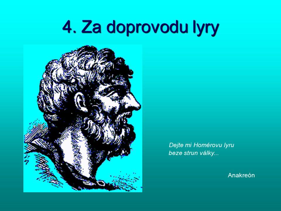 4. Za doprovodu lyry Dejte mi Homérovu lyru beze strun války... Anakreón