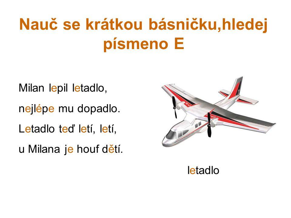 Nauč se krátkou básničku,hledej písmeno E Milan lepil letadlo, nejlépe mu dopadlo.