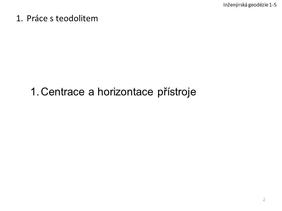 2 1.Práce s teodolitem 1.Centrace a horizontace přístroje Inženýrská geodézie 1-5