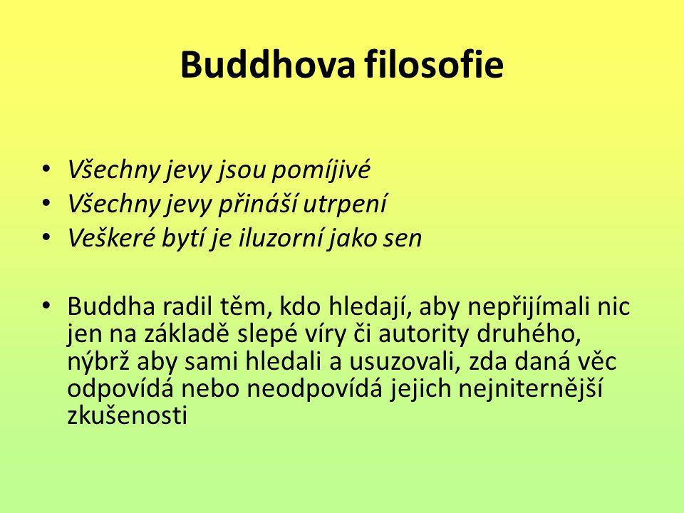 Buddhova filosofie Všechny jevy jsou pomíjivé Všechny jevy přináší utrpení Veškeré bytí je iluzorní jako sen Buddha radil těm, kdo hledají, aby nepřij