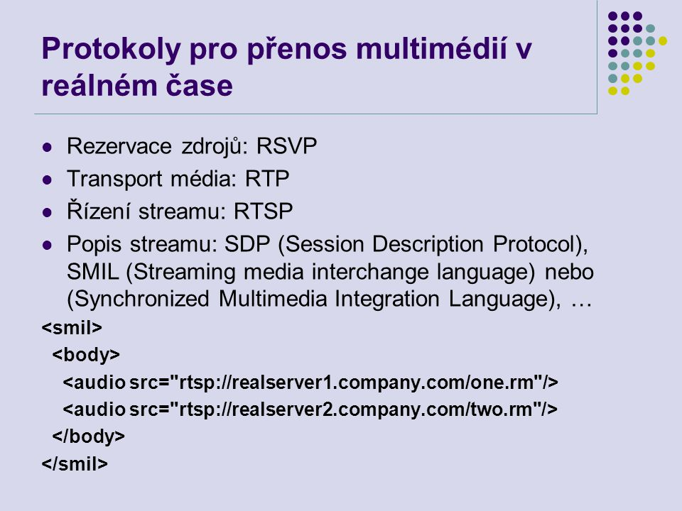 Protokoly pro přenos multimédií v reálném čase Rezervace zdrojů: RSVP Transport média: RTP Řízení streamu: RTSP Popis streamu: SDP (Session Descriptio