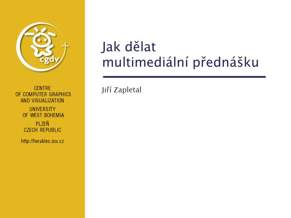 Jak dělat multimediální přednášku Jiří Zapletal