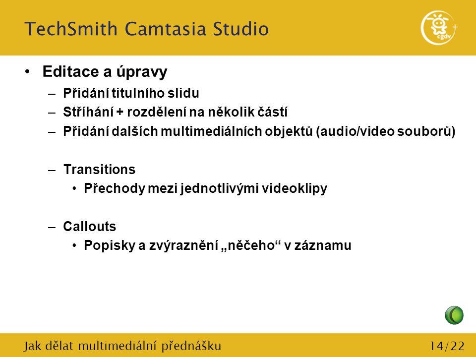 14/22 TechSmith Camtasia Studio Editace a úpravy –Přidání titulního slidu –Stříhání + rozdělení na několik částí –Přidání dalších multimediálních obje