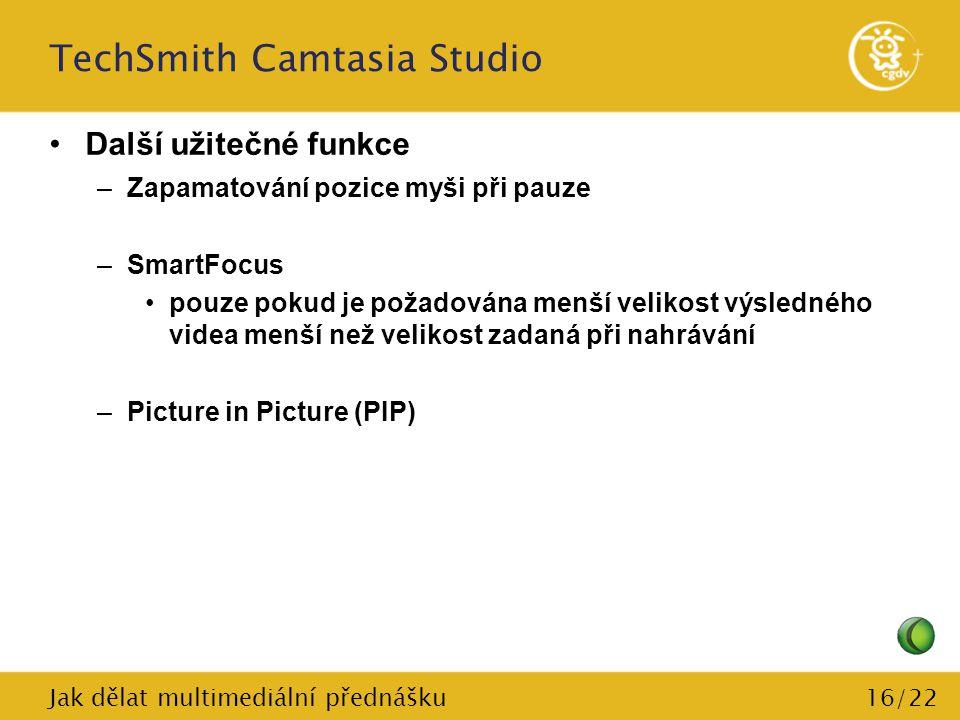 16/22 TechSmith Camtasia Studio Další užitečné funkce –Zapamatování pozice myši při pauze –SmartFocus pouze pokud je požadována menší velikost výsledn