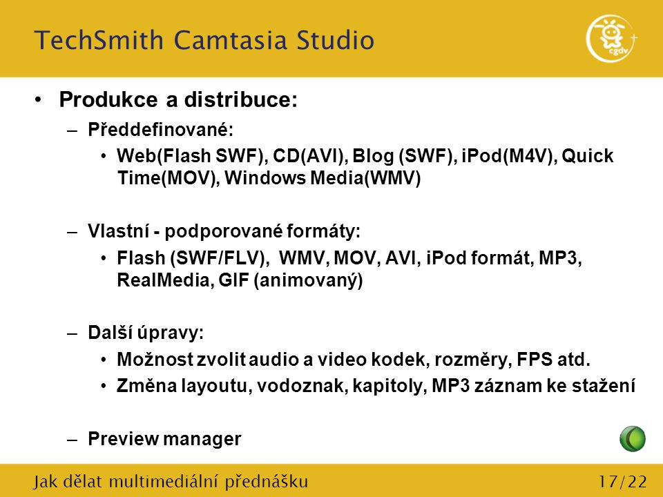 17/22 TechSmith Camtasia Studio Produkce a distribuce: –Předdefinované: Web(Flash SWF), CD(AVI), Blog (SWF), iPod(M4V), Quick Time(MOV), Windows Media