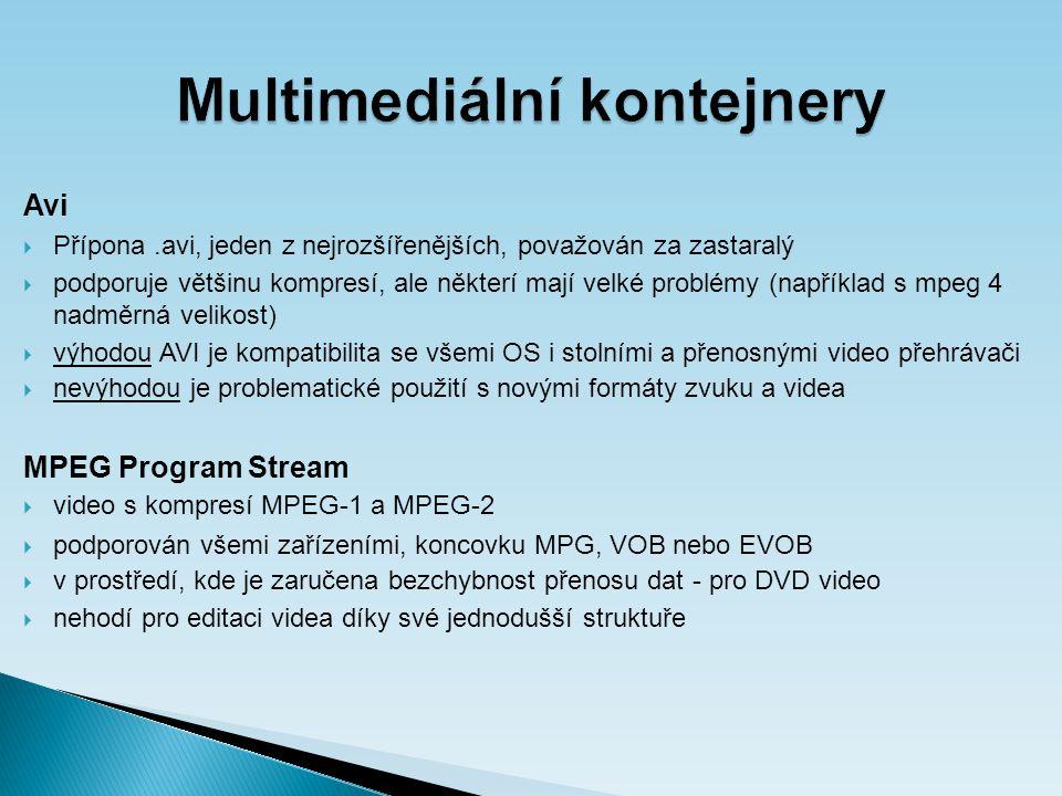 Multimediální kontejnery Avi  Přípona.avi, jeden z nejrozšířenějších, považován za zastaralý  podporuje většinu kompresí, ale některí mají velké problémy (například s mpeg 4 nadměrná velikost)  výhodou AVI je kompatibilita se všemi OS i stolními a přenosnými video přehrávači  nevýhodou je problematické použití s novými formáty zvuku a videa MPEG Program Stream  video s kompresí MPEG-1 a MPEG-2  podporován všemi zařízeními, koncovku MPG, VOB nebo EVOB  v prostředí, kde je zaručena bezchybnost přenosu dat - pro DVD video  nehodí pro editaci videa díky své jednodušší struktuře