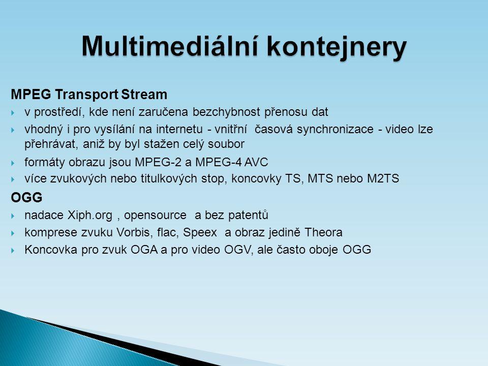 Multimediální kontejnery MPEG Transport Stream  v prostředí, kde není zaručena bezchybnost přenosu dat  vhodný i pro vysílání na internetu - vnitřní časová synchronizace - video lze přehrávat, aniž by byl stažen celý soubor  formáty obrazu jsou MPEG-2 a MPEG-4 AVC  více zvukových nebo titulkových stop, koncovky TS, MTS nebo M2TS OGG  nadace Xiph.org, opensource a bez patentů  komprese zvuku Vorbis, flac, Speex a obraz jedině Theora  Koncovka pro zvuk OGA a pro video OGV, ale často oboje OGG