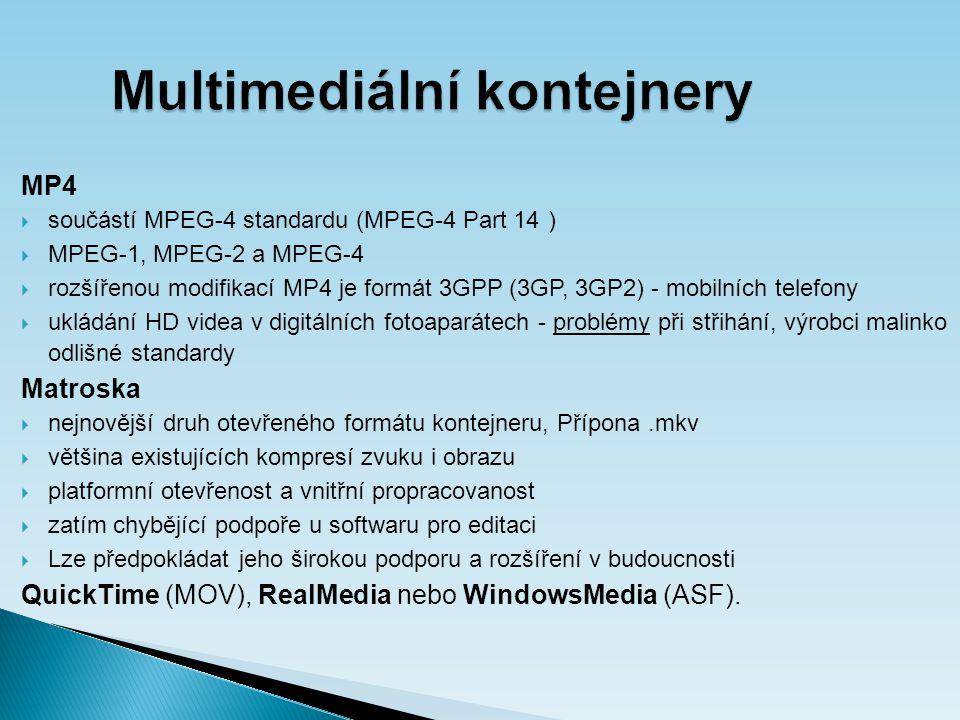 Multimediální kontejnery MP4  součástí MPEG-4 standardu (MPEG-4 Part 14 )  MPEG-1, MPEG-2 a MPEG-4  rozšířenou modifikací MP4 je formát 3GPP (3GP, 3GP2) - mobilních telefony  ukládání HD videa v digitálních fotoaparátech - problémy při střihání, výrobci malinko odlišné standardy Matroska  nejnovější druh otevřeného formátu kontejneru, Přípona.mkv  většina existujících kompresí zvuku i obrazu  platformní otevřenost a vnitřní propracovanost  zatím chybějící podpoře u softwaru pro editaci  Lze předpokládat jeho širokou podporu a rozšíření v budoucnosti QuickTime (MOV), RealMedia nebo WindowsMedia (ASF).