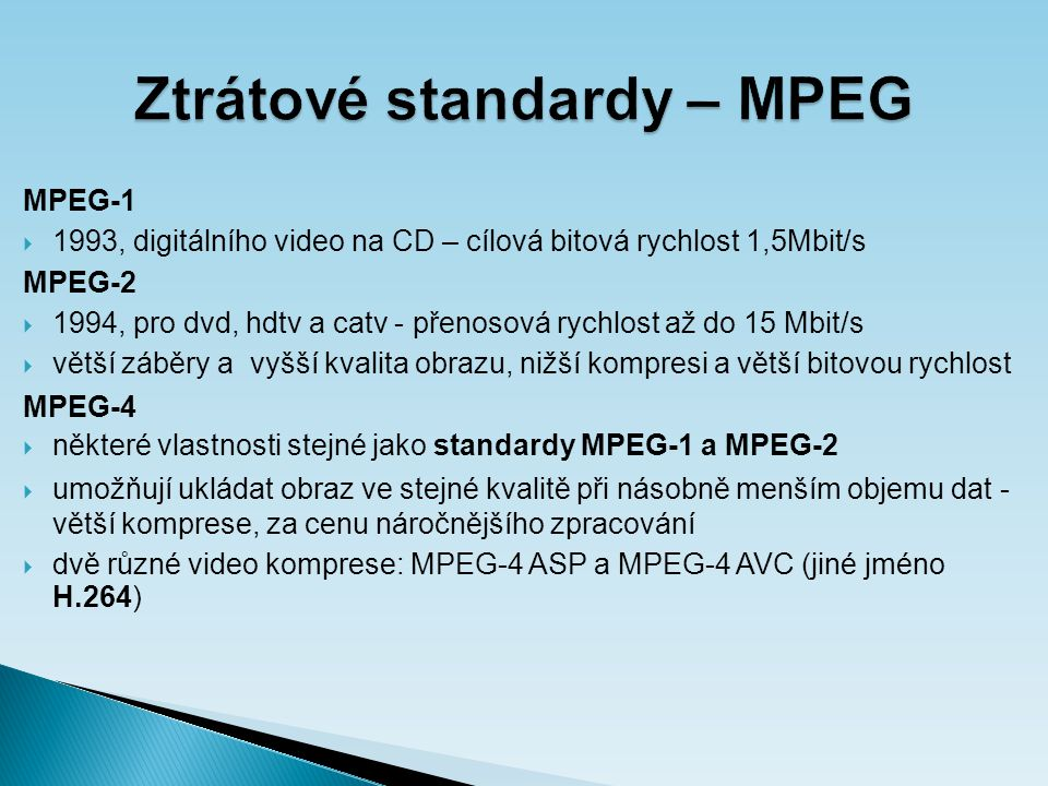 Ztrátové standardy – MPEG MPEG-1  1993, digitálního video na CD – cílová bitová rychlost 1,5Mbit/s MPEG-2  1994, pro dvd, hdtv a catv - přenosová rychlost až do 15 Mbit/s  větší záběry a vyšší kvalita obrazu, nižší kompresi a větší bitovou rychlost MPEG-4  některé vlastnosti stejné jako standardy MPEG-1 a MPEG-2  umožňují ukládat obraz ve stejné kvalitě při násobně menším objemu dat - větší komprese, za cenu náročnějšího zpracování  dvě různé video komprese: MPEG-4 ASP a MPEG-4 AVC (jiné jméno H.264)