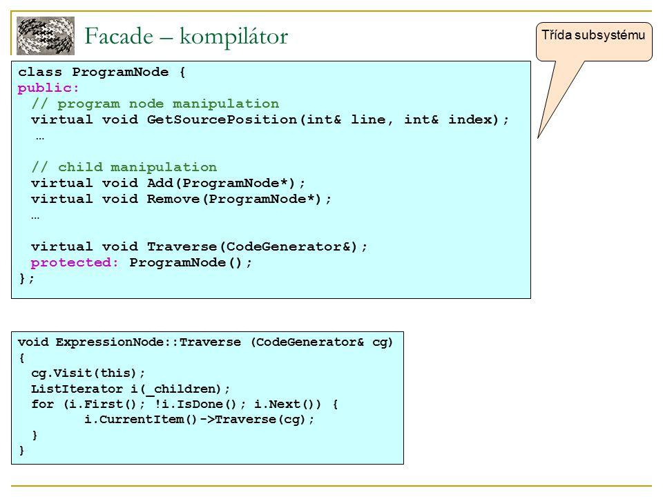 Facade – kompilátor class ProgramNode { public: // program node manipulation virtual void GetSourcePosition(int& line, int& index); … // child manipul