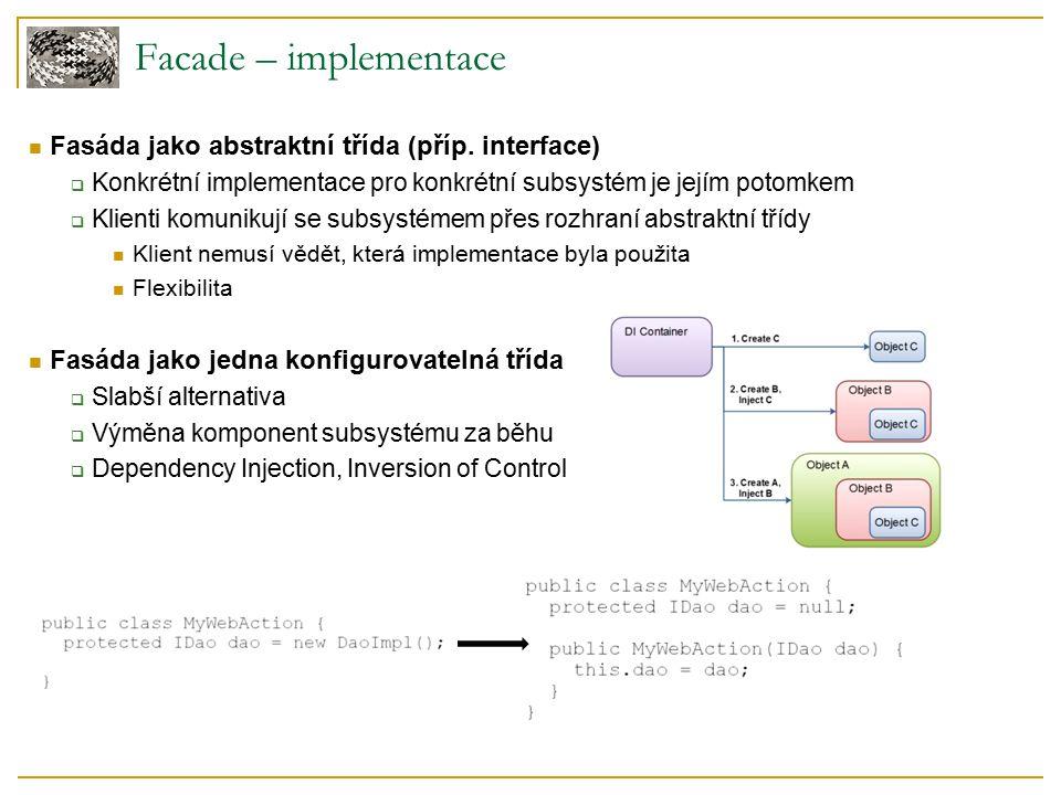 Facade – implementace Fasáda jako abstraktní třída (příp. interface)  Konkrétní implementace pro konkrétní subsystém je jejím potomkem  Klienti komu
