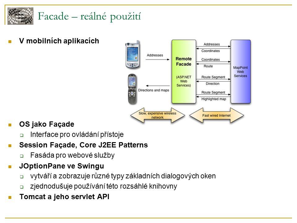 V mobilních aplikacích OS jako Façade  Interface pro ovládání přístoje Session Façade, Core J2EE Patterns  Fasáda pro webové služby JOptionPane ve Swingu  vytváří a zobrazuje různé typy základních dialogových oken  zjednodušuje používání této rozsáhlé knihovny Tomcat a jeho servlet API Facade – reálné použití