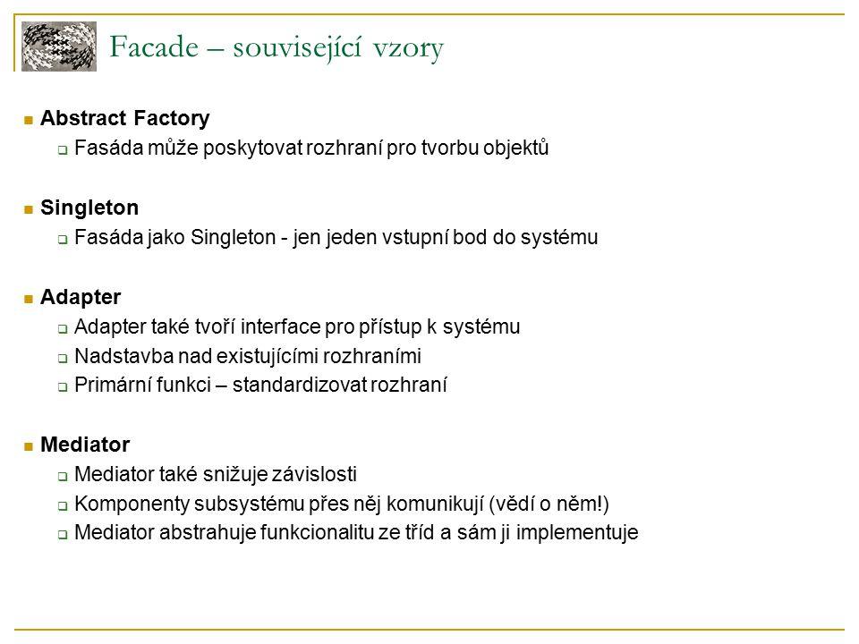 Facade – související vzory Abstract Factory  Fasáda může poskytovat rozhraní pro tvorbu objektů Singleton  Fasáda jako Singleton - jen jeden vstupní bod do systému Adapter  Adapter také tvoří interface pro přístup k systému  Nadstavba nad existujícími rozhraními  Primární funkci – standardizovat rozhraní Mediator  Mediator také snižuje závislosti  Komponenty subsystému přes něj komunikují (vědí o něm!)  Mediator abstrahuje funkcionalitu ze tříd a sám ji implementuje