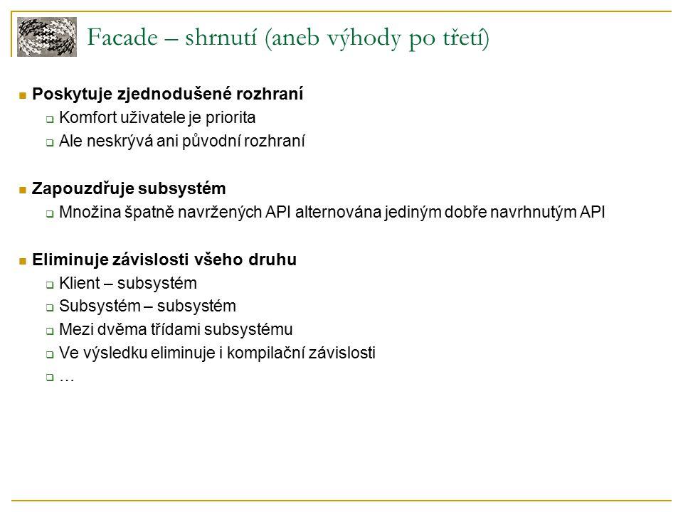 Facade – shrnutí (aneb výhody po třetí) Poskytuje zjednodušené rozhraní  Komfort uživatele je priorita  Ale neskrývá ani původní rozhraní Zapouzdřuje subsystém  Množina špatně navržených API alternována jediným dobře navrhnutým API Eliminuje závislosti všeho druhu  Klient – subsystém  Subsystém – subsystém  Mezi dvěma třídami subsystému  Ve výsledku eliminuje i kompilační závislosti  …