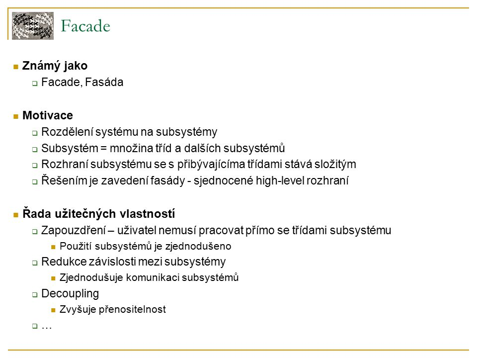 Facade Známý jako  Facade, Fasáda Motivace  Rozdělení systému na subsystémy  Subsystém = množina tříd a dalších subsystémů  Rozhraní subsystému se