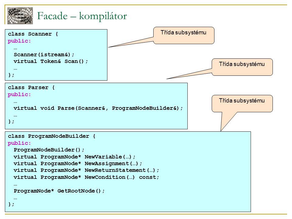 Facade – kompilátor class ProgramNode { public: // program node manipulation virtual void GetSourcePosition(int& line, int& index); … // child manipulation virtual void Add(ProgramNode*); virtual void Remove(ProgramNode*); … virtual void Traverse(CodeGenerator&); protected: ProgramNode(); }; Třída subsystému void ExpressionNode::Traverse (CodeGenerator& cg) { cg.Visit(this); ListIterator i(_children); for (i.First(); !i.IsDone(); i.Next()) { i.CurrentItem()->Traverse(cg); }