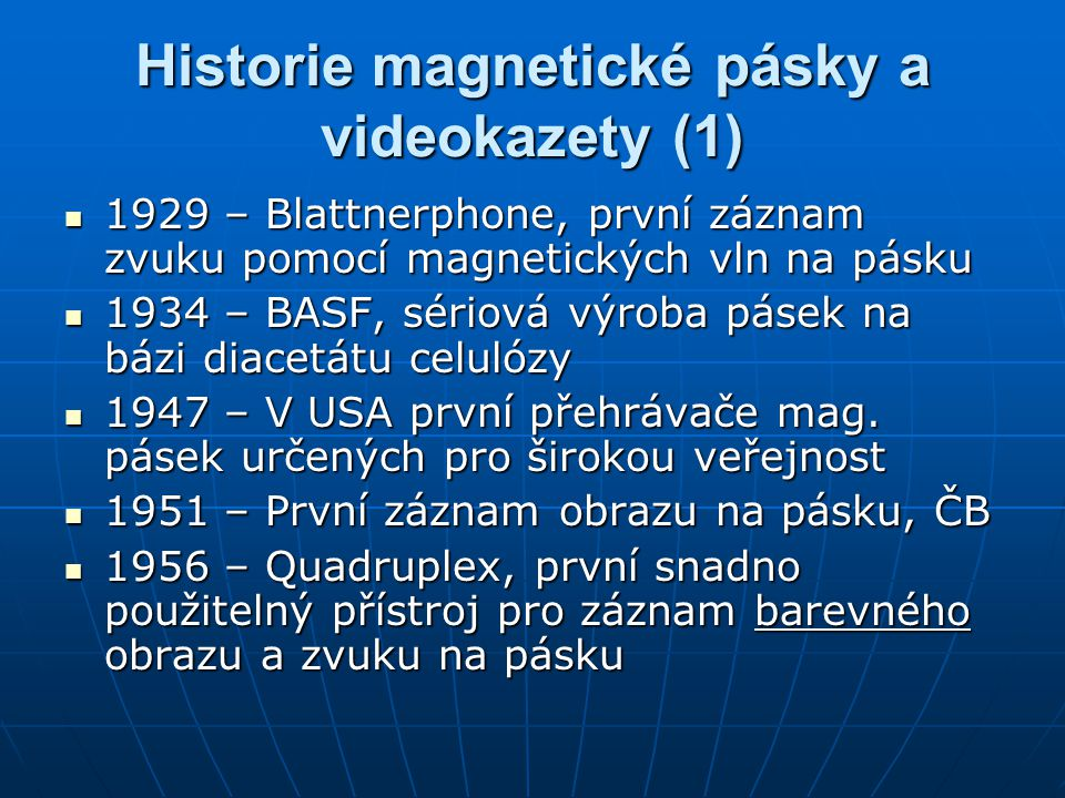 """Historie magnetické pásky a videokazety (2) 1962 – Philips a Sony představují """"Compact Casette 1962 – Philips a Sony představují """"Compact Casette 1975 – Sony představuje videokazetu Betamax 1975 – Sony představuje videokazetu Betamax 1976 – JVC spouští formát VHS 1976 – JVC spouští formát VHS 1987 – DAT formát od Sony, digitální záznam zvuku na pásku 1987 – DAT formát od Sony, digitální záznam zvuku na pásku 1993 – Digital Betacam, digitální záznam zvuku i obrazu 1993 – Digital Betacam, digitální záznam zvuku i obrazu 1996 – DVD 1996 – DVD 2001 – DVD-RW 2001 – DVD-RW"""