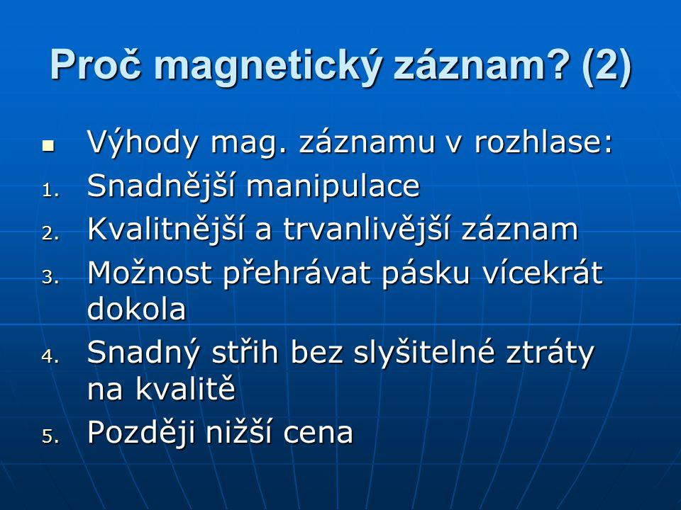 Proč magnetický záznam? (2) Výhody mag. záznamu v rozhlase: Výhody mag. záznamu v rozhlase: 1. Snadnější manipulace 2. Kvalitnější a trvanlivější zázn
