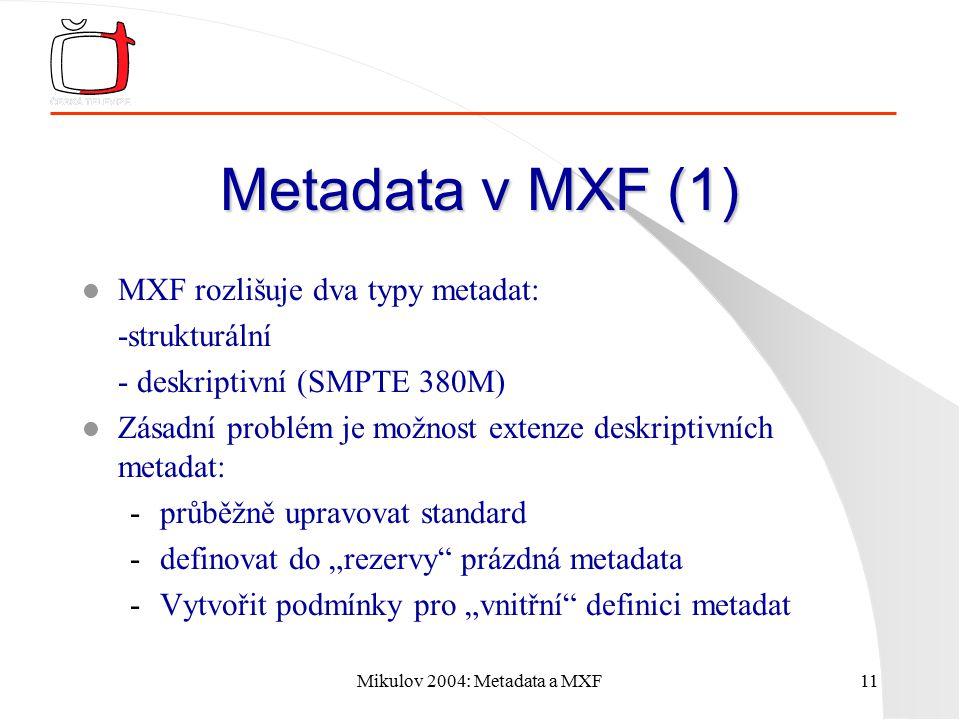 """Mikulov 2004: Metadata a MXF11 Metadata v MXF (1) l MXF rozlišuje dva typy metadat: -strukturální - deskriptivní (SMPTE 380M) l Zásadní problém je možnost extenze deskriptivních metadat: -průběžně upravovat standard -definovat do """"rezervy prázdná metadata -Vytvořit podmínky pro """"vnitřní definici metadat"""