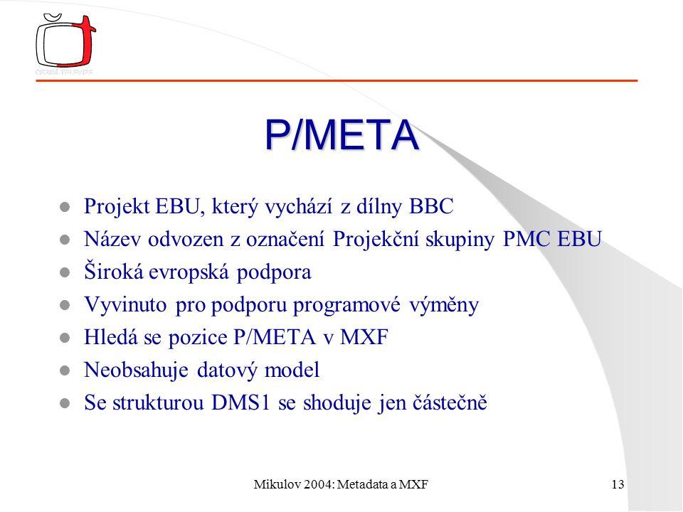 Mikulov 2004: Metadata a MXF13 P/META l Projekt EBU, který vychází z dílny BBC l Název odvozen z označení Projekční skupiny PMC EBU l Široká evropská podpora l Vyvinuto pro podporu programové výměny l Hledá se pozice P/META v MXF l Neobsahuje datový model l Se strukturou DMS1 se shoduje jen částečně