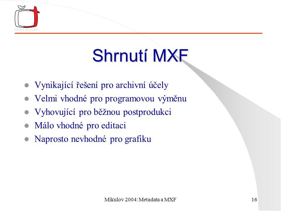 Mikulov 2004: Metadata a MXF16 Shrnutí MXF l Vynikající řešení pro archivní účely l Velmi vhodné pro programovou výměnu l Vyhovující pro běžnou postpr