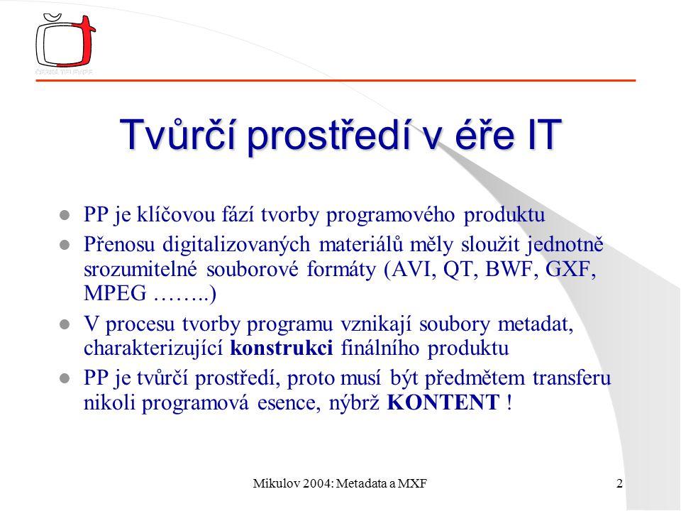 Mikulov 2004: Metadata a MXF2 Tvůrčí prostředí v éře IT l PP je klíčovou fází tvorby programového produktu l Přenosu digitalizovaných materiálů měly sloužit jednotně srozumitelné souborové formáty (AVI, QT, BWF, GXF, MPEG ……..) l V procesu tvorby programu vznikají soubory metadat, charakterizující konstrukci finálního produktu l PP je tvůrčí prostředí, proto musí být předmětem transferu nikoli programová esence, nýbrž KONTENT !
