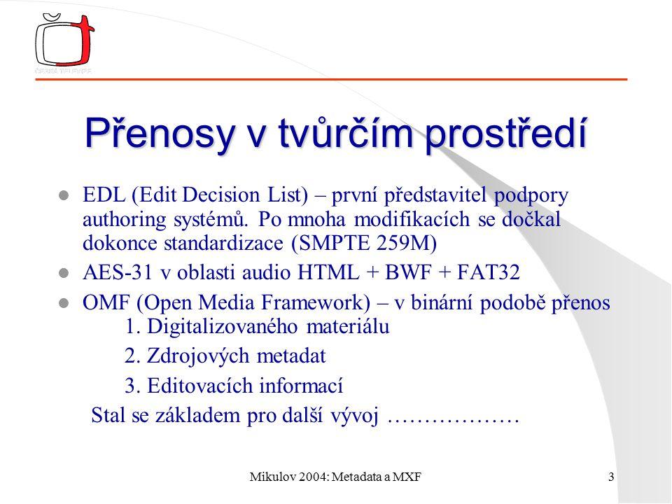 Mikulov 2004: Metadata a MXF4 AAF Advanced Authoring Format l Vychází z OMF, vznikl spoluprací firem Avid a Microsoft l Jedná se o standardizovaný souborový formát pro zajištění výměny programové esence a metadat mezi různými typy tvůrčího prostředí l Rozšiřitelný datový model přesně vyhovuje podmínkám tvorby multimediálních produktů.