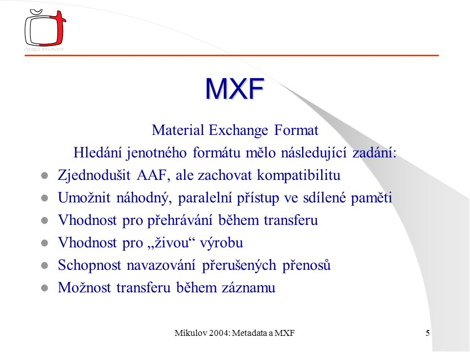 Mikulov 2004: Metadata a MXF5 MXF Material Exchange Format Hledání jenotného formátu mělo následující zadání: l Zjednodušit AAF, ale zachovat kompatib