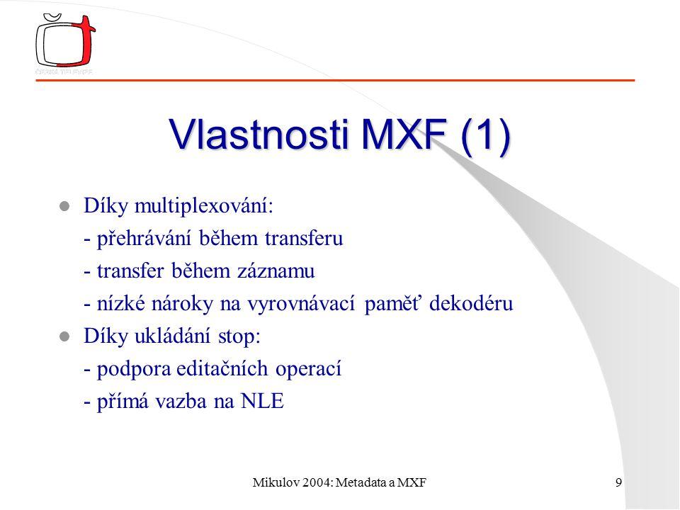 Mikulov 2004: Metadata a MXF9 Vlastnosti MXF (1) l Díky multiplexování: - přehrávání během transferu - transfer během záznamu - nízké nároky na vyrovnávací paměť dekodéru l Díky ukládání stop: - podpora editačních operací - přímá vazba na NLE