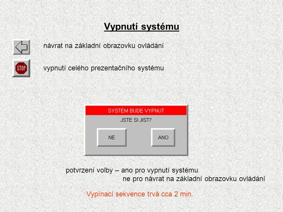 Vypnutí systému návrat na základní obrazovku ovládání vypnutí celého prezentačního systému potvrzení volby – ano pro vypnutí systému ne pro návrat na základní obrazovku ovládání Vypínací sekvence trvá cca 2 min.