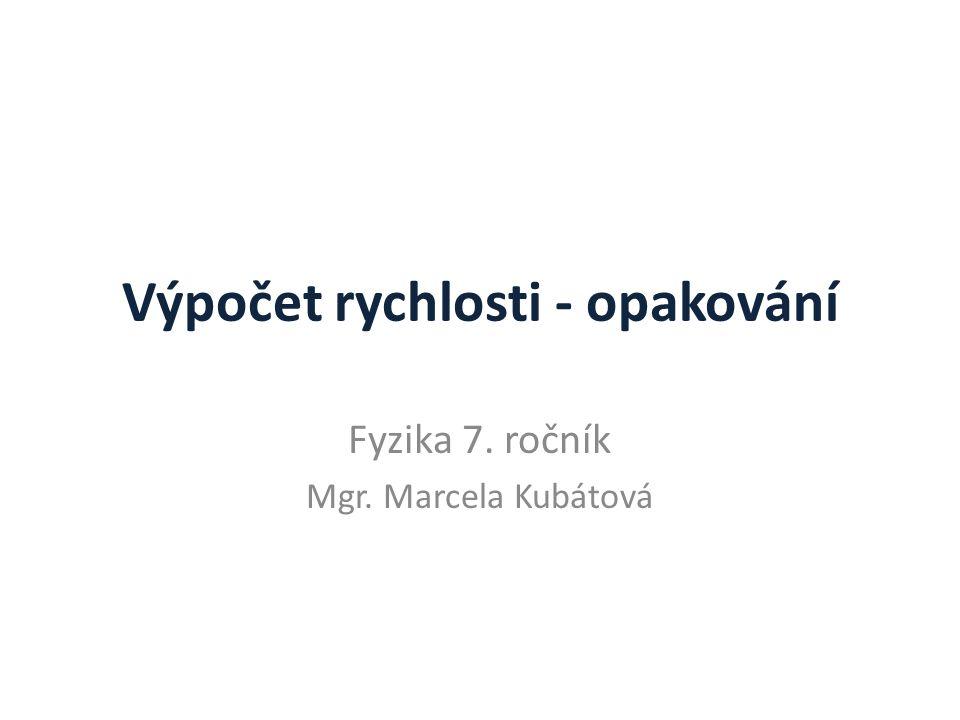 Výpočet rychlosti - opakování Fyzika 7. ročník Mgr. Marcela Kubátová