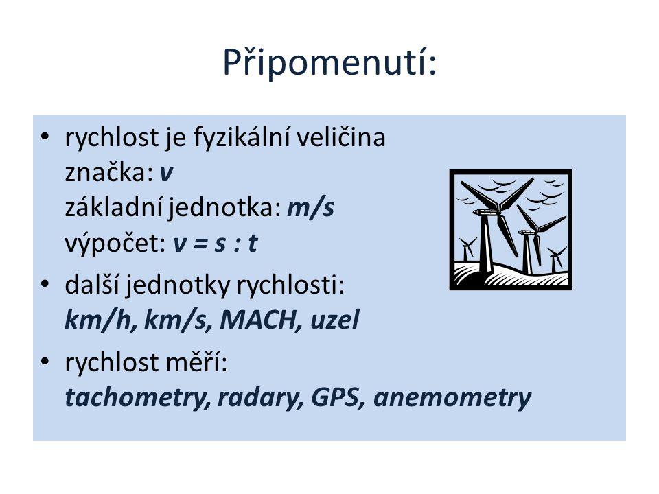 Připomenutí: rychlost je fyzikální veličina značka: v základní jednotka: m/s výpočet: v = s : t další jednotky rychlosti: km/h, km/s, MACH, uzel rychlost měří: tachometry, radary, GPS, anemometry