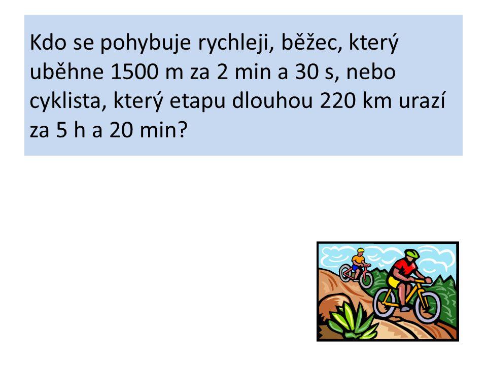 Kdo se pohybuje rychleji, běžec, který uběhne 1500 m za 2 min a 30 s, nebo cyklista, který etapu dlouhou 220 km urazí za 5 h a 20 min?