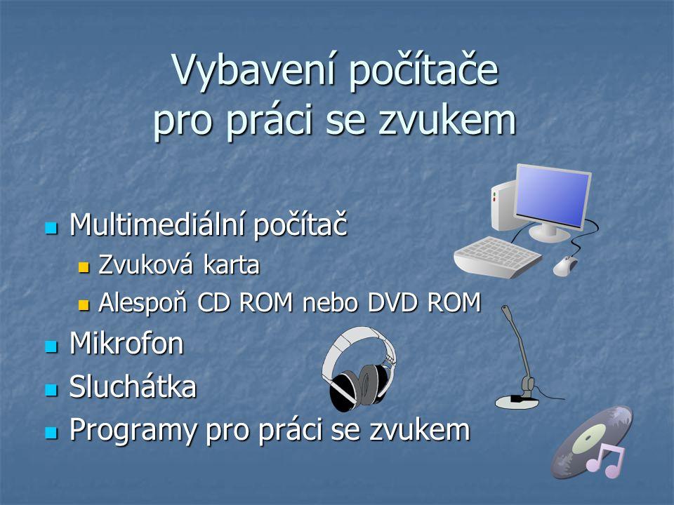Vybavení počítače pro práci se zvukem Multimediální počítač Multimediální počítač Zvuková karta Zvuková karta Alespoň CD ROM nebo DVD ROM Alespoň CD R