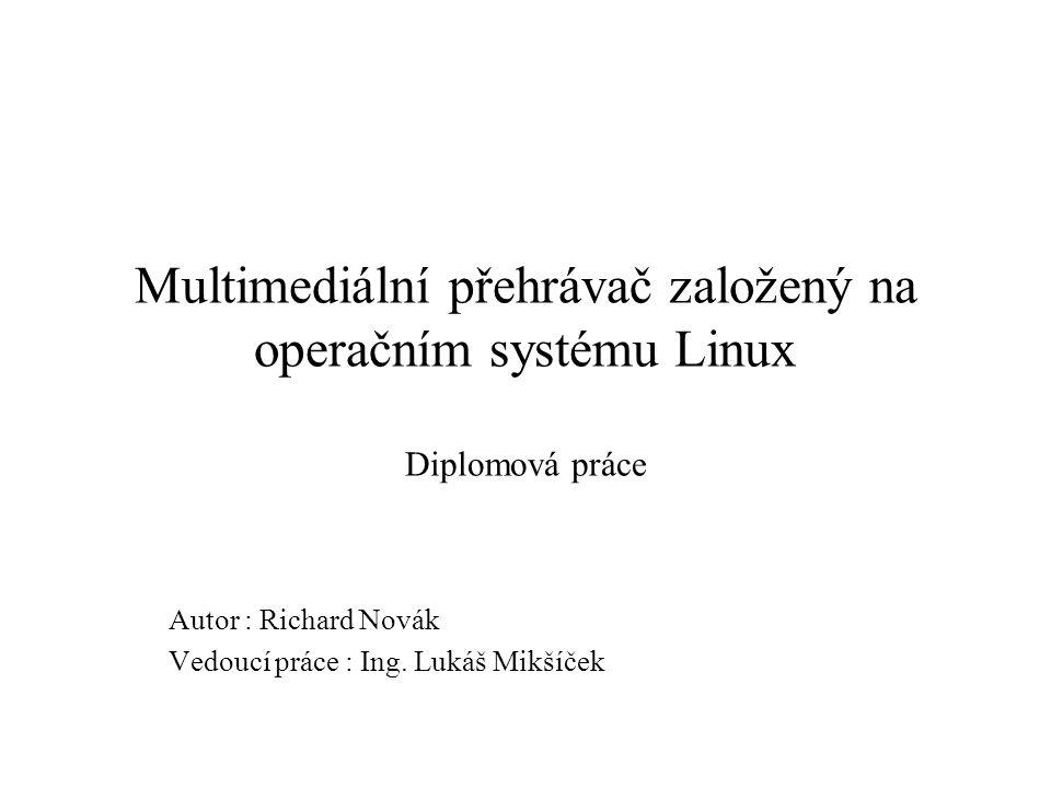 Multimediální přehrávač založený na operačním systému Linux Diplomová práce Autor : Richard Novák Vedoucí práce : Ing. Lukáš Mikšíček