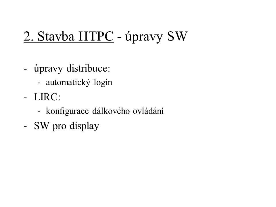 2. Stavba HTPC - úpravy SW -úpravy distribuce: -automatický login -LIRC: -konfigurace dálkového ovládání -SW pro display