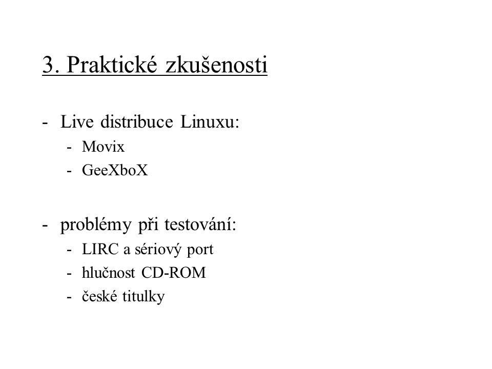 3. Praktické zkušenosti -Live distribuce Linuxu: -Movix -GeeXboX -problémy při testování: -LIRC a sériový port -hlučnost CD-ROM -české titulky