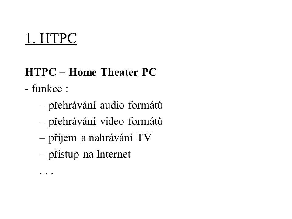 1. HTPC HTPC = Home Theater PC - funkce : –přehrávání audio formátů –přehrávání video formátů –příjem a nahrávání TV –přístup na Internet...