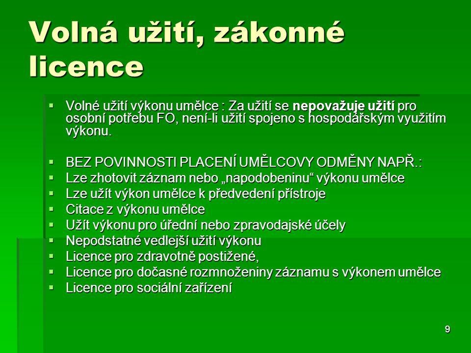 9 Volná užití, zákonné licence  Volné užití výkonu umělce : Za užití se nepovažuje užití pro osobní potřebu FO, není-li užití spojeno s hospodářským využitím výkonu.