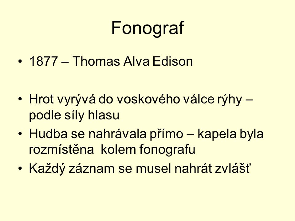 Fonograf 1877 – Thomas Alva Edison Hrot vyrývá do voskového válce rýhy – podle síly hlasu Hudba se nahrávala přímo – kapela byla rozmístěna kolem fonografu Každý záznam se musel nahrát zvlášť