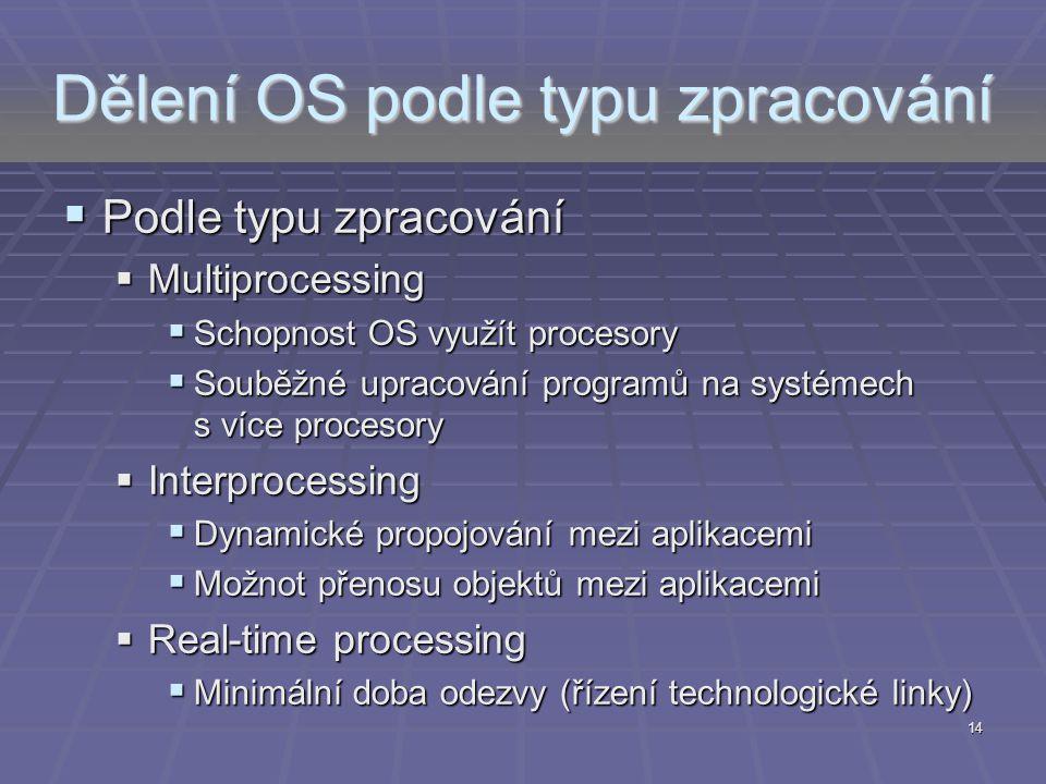 14 Dělení OS podle typu zpracování  Podle typu zpracování  Multiprocessing  Schopnost OS využít procesory  Souběžné upracování programů na systéme