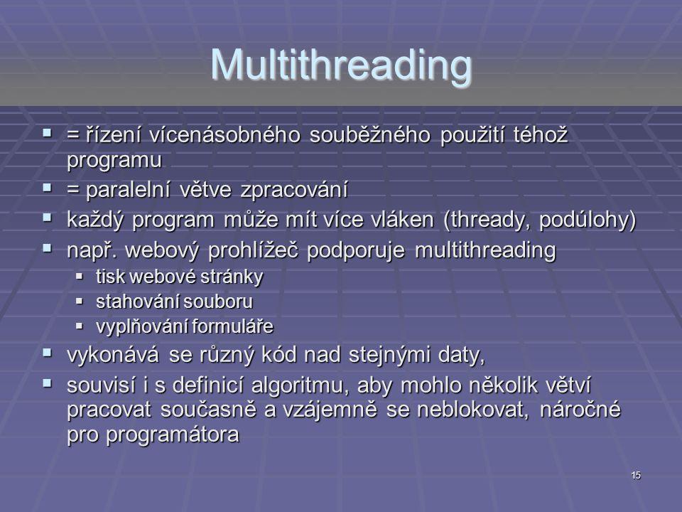 15 Multithreading  = řízení vícenásobného souběžného použití téhož programu  = paralelní větve zpracování  každý program může mít více vláken (thre